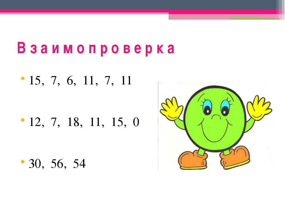 В з а и м о п р о в е р к а 15, 7, 6, 11, 7, 11 12, 7, 18, 11, 15, 0 30, 56, 54