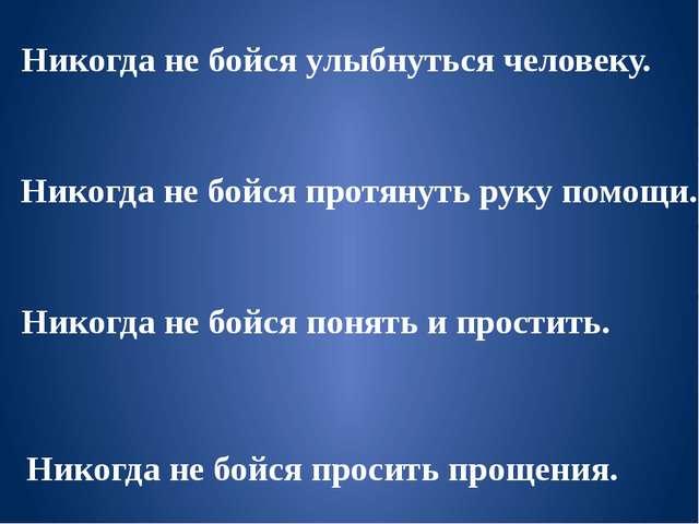 Никогда не бойся улыбнуться человеку. Никогда не бойся протянуть руку помощи....