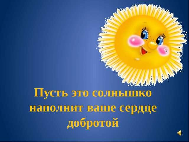 Пусть это солнышко наполнит ваше сердце добротой