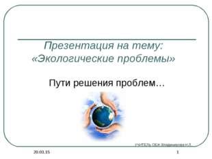 * * Презентация на тему: «Экологические проблемы» Пути решения проблем… УЧИТЕ