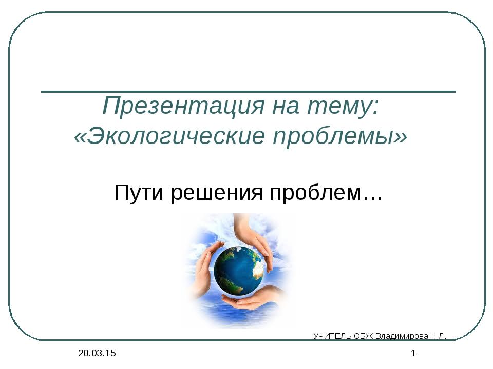 * * Презентация на тему: «Экологические проблемы» Пути решения проблем… УЧИТЕ...