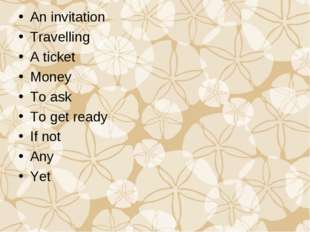 An invitation Travelling A ticket Money To ask To get ready If not Any Yet