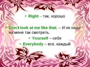 Right – так, хорошо Donʹt look at me like that. – И не надо на меня так смотр