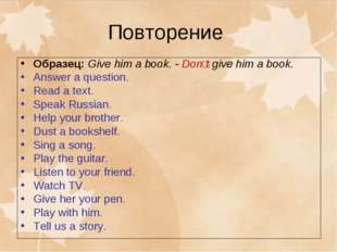 Повторение Образец: Give him a book. - Donʹt give him a book. Answer a questi