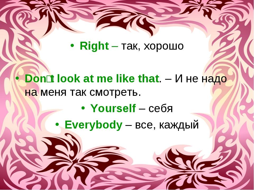 Right – так, хорошо Donʹt look at me like that. – И не надо на меня так смотр...