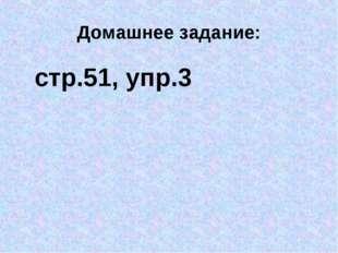Домашнее задание: стр.51, упр.3