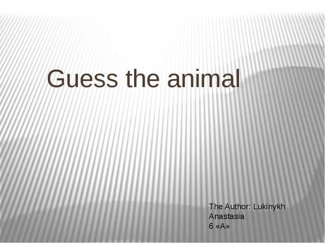 Guess the animal The Author: Lukinykh Anastasia 6 «А»
