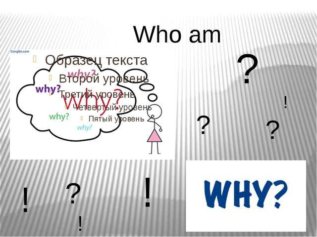 Who am I? ? ? ? ! ! ! ! ?