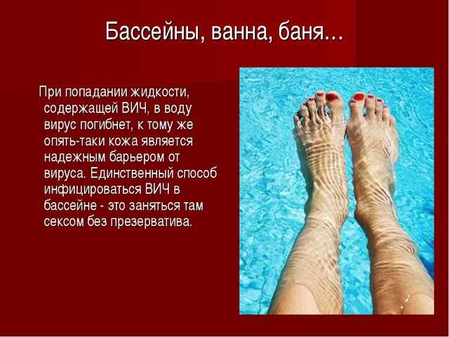 Бассейны, ванна, баня…  При попадании жидкости, содержащей ВИЧ, в воду виру...