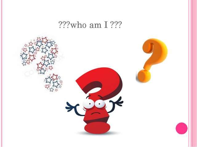 ???who am I ???
