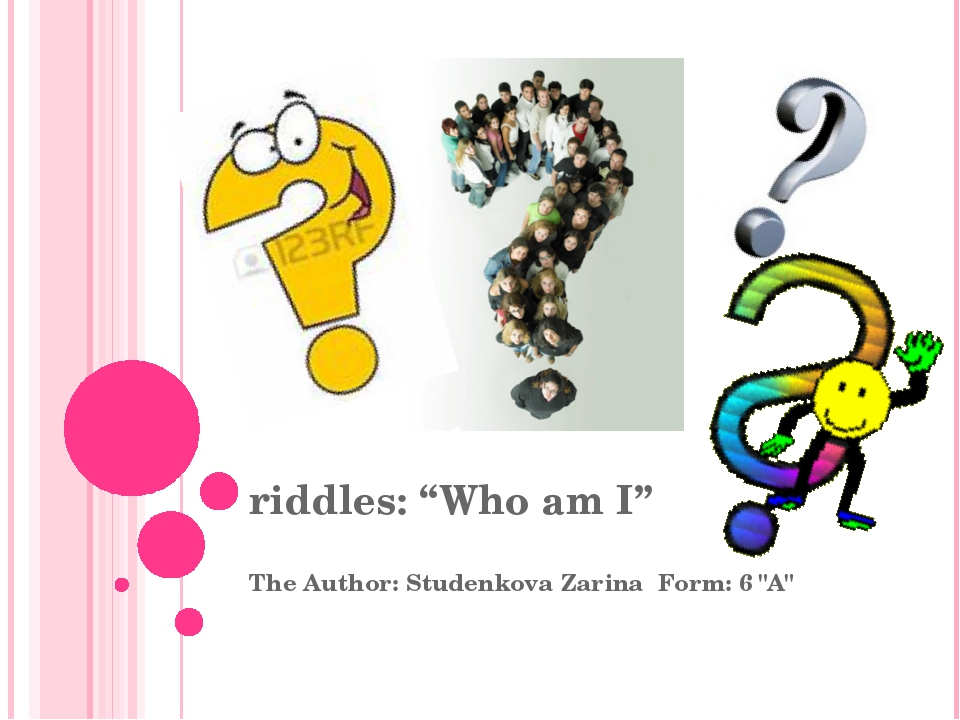 "riddles: ""Who am I"" The Author: Studenkova Zarina Form: 6 ""A"""