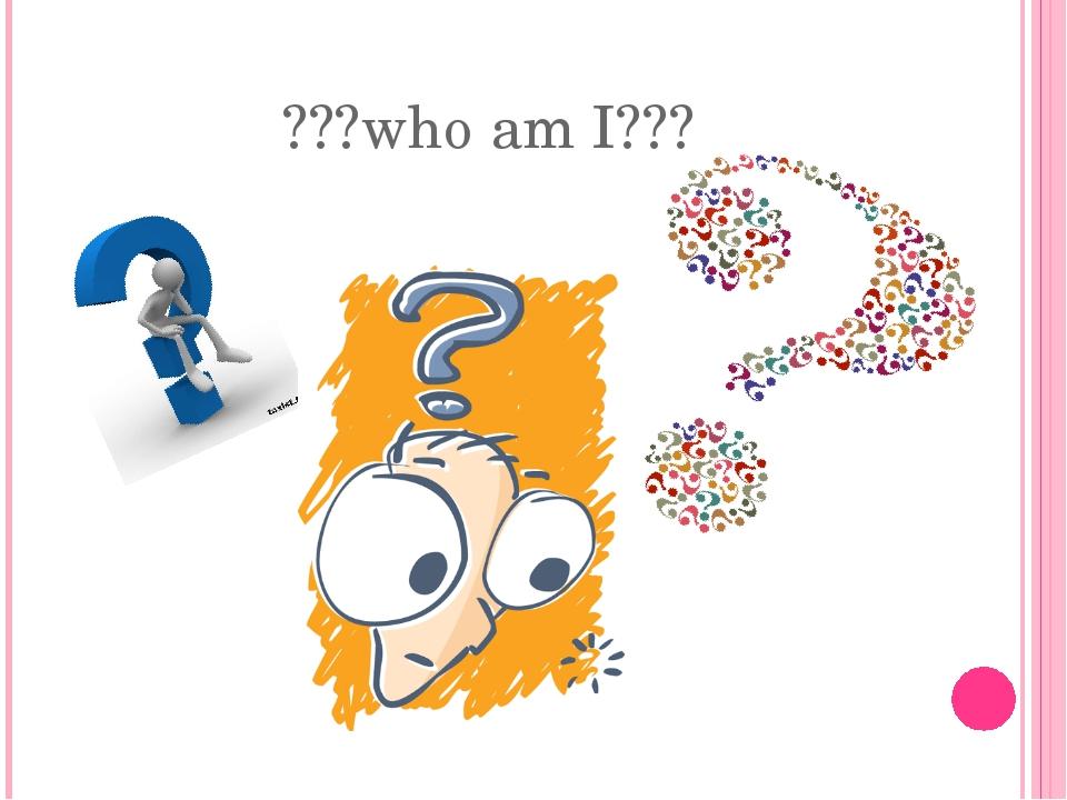 ???who am I???