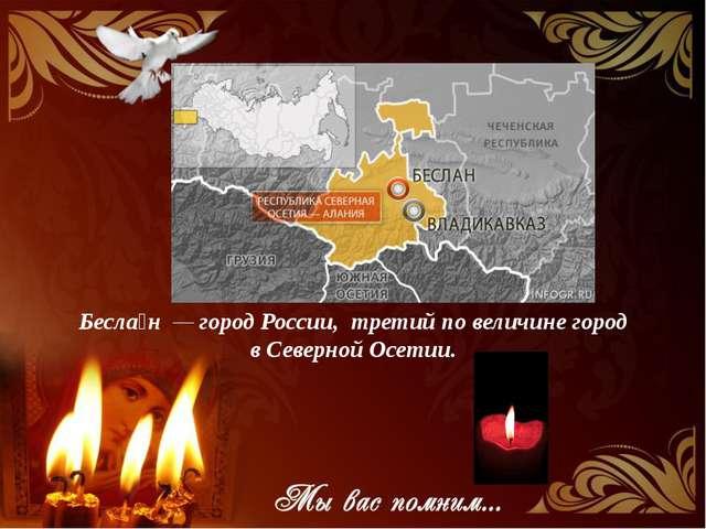 Бесла́н — город России, третий по величине город в Северной Осетии.