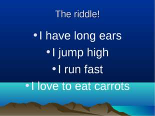 The riddle! I have long ears I jump high I run fast I love to eat carrots