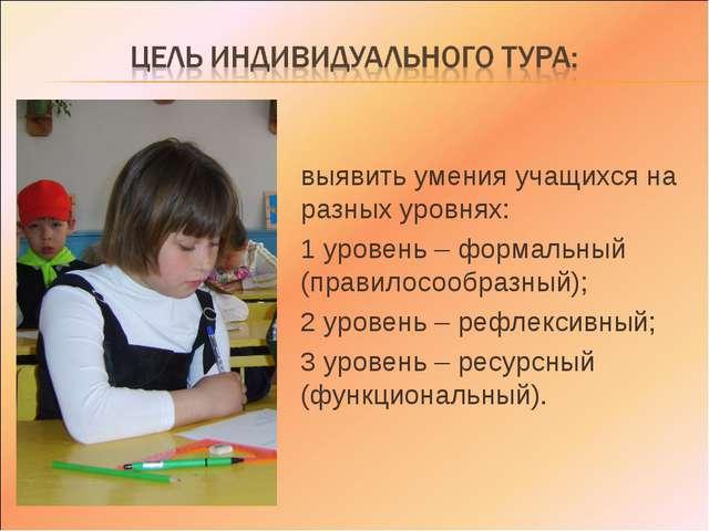 выявить умения учащихся на разных уровнях: 1 уровень – формальный (правилосоо...