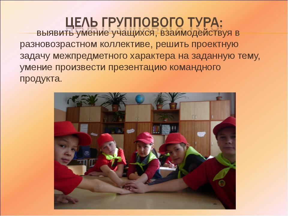 выявить умение учащихся, взаимодействуя в разновозрастном коллективе, решить...