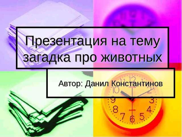 Презентация на тему загадка про животных Автор: Данил Константинов