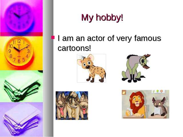 My hobby! I am an actor of very famous cartoons!