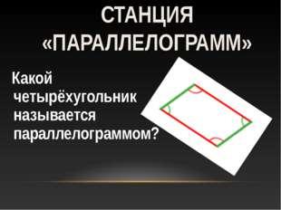 Какой четырёхугольник называется параллелограммом? СТАНЦИЯ «ПАРАЛЛЕЛОГРАММ»