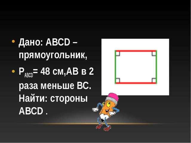 Дано: АВСD – прямоугольник, РABCD= 48 см,АВ в 2 раза меньше ВС. Найти: сторон...