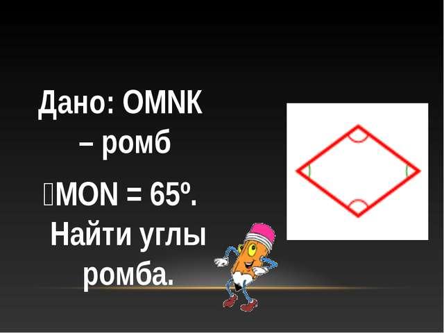 Дано: ОМNК – ромб ﮮМОN = 65º. Найти углы ромба.