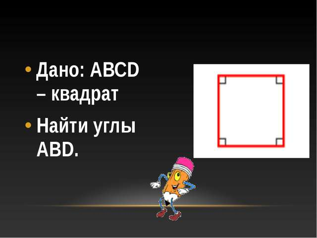 Дано: АВСD – квадрат Найти углы АВD.