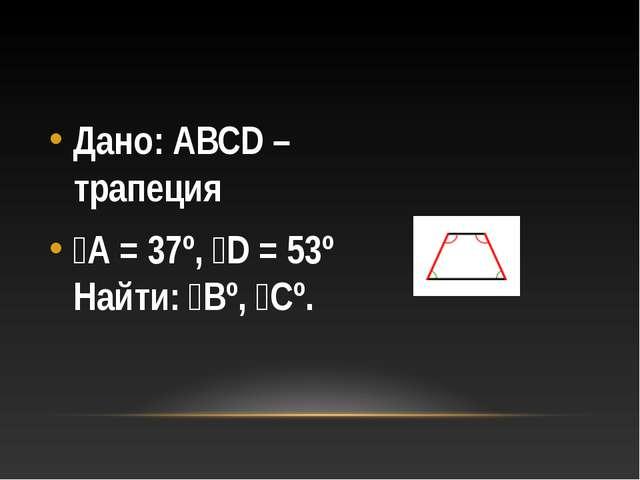 Дано: АВСD – трапеция ﮮА = 37º, ﮮD = 53º Найти: ﮮВº, ﮮСº.