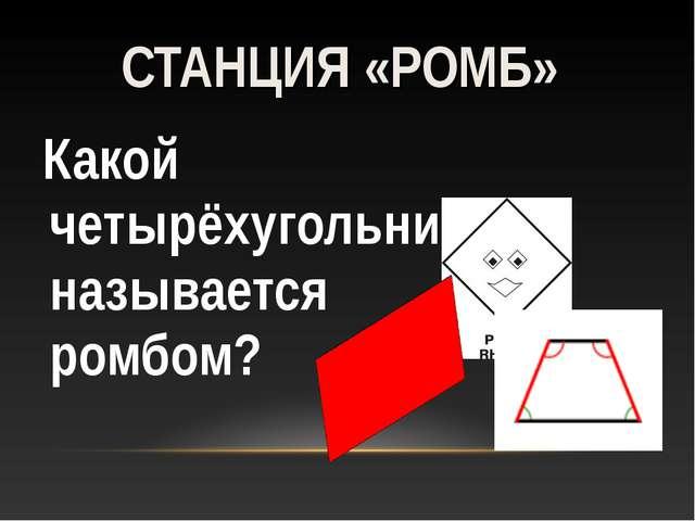 Какой четырёхугольник называется ромбом? СТАНЦИЯ «РОМБ»