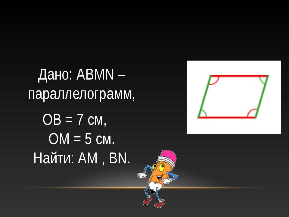 Дано: АВМN – параллелограмм, ОВ = 7 см, ОМ = 5 см. Найти: АМ , BN.