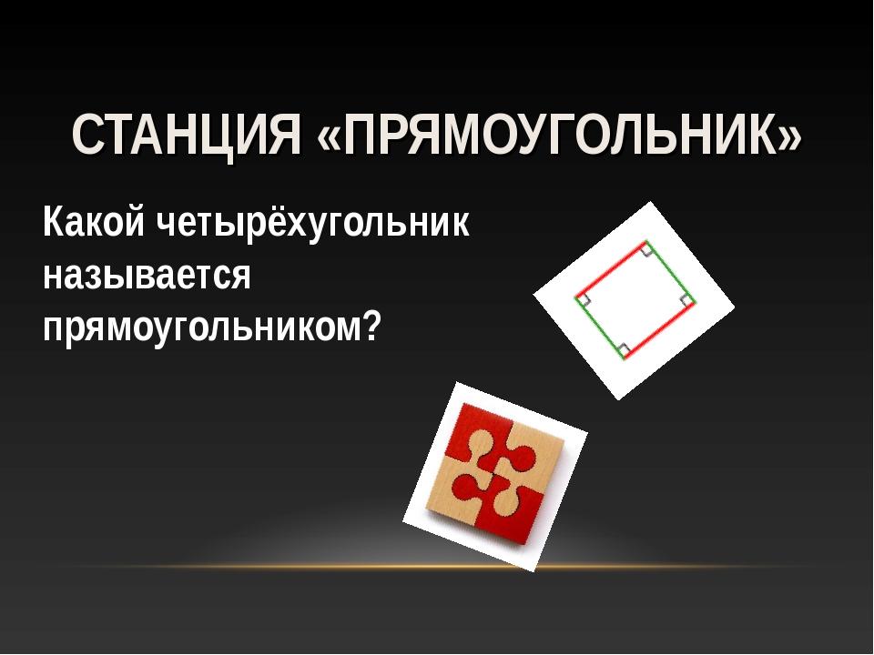 Какой четырёхугольник называется прямоугольником? СТАНЦИЯ «ПРЯМОУГОЛЬНИК»