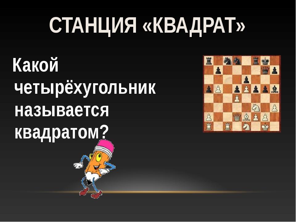 Какой четырёхугольник называется квадратом? СТАНЦИЯ «КВАДРАТ»