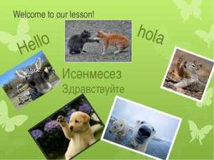 Welcome to our lesson! Hello hola สวัสดี שלום Здравствуйте Исәнмесез