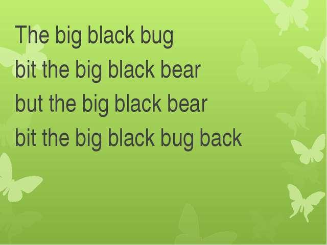 The big black bug bit the big black bear but the big black bear bit the big...