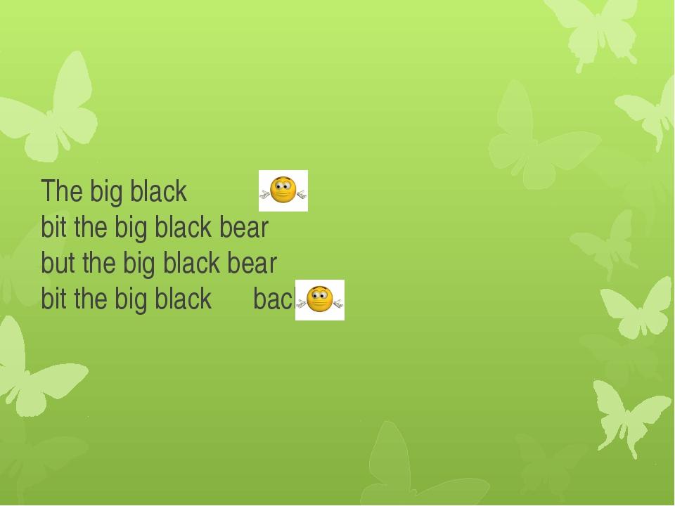 The big black bit the big black bear but the big black bear bit the big black...
