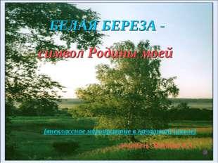 Белая береза - БЕЛАЯ БЕРЕЗА - символ Родины моей (внеклассное мероприятие в н