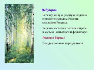 Ведущий. Березку милую, родную, издавна считают символом России, символом Род