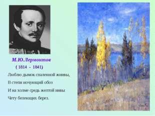 М.Ю.Лермонтов ( 1814 - 1841) Люблю дымок спаленной жнивы, В степи ночующий об