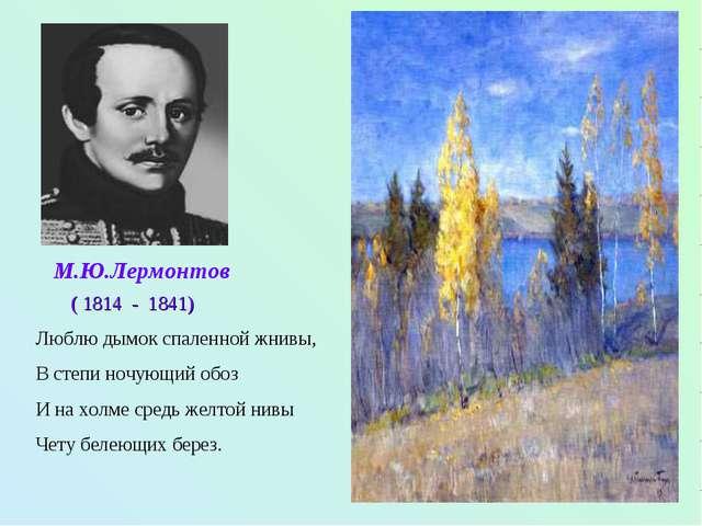 М.Ю.Лермонтов ( 1814 - 1841) Люблю дымок спаленной жнивы, В степи ночующий об...
