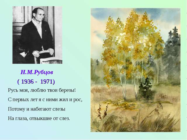Н.М.Рубцов ( 1936 - 1971) Русь моя, люблю твои березы! С первых лет я с ними...
