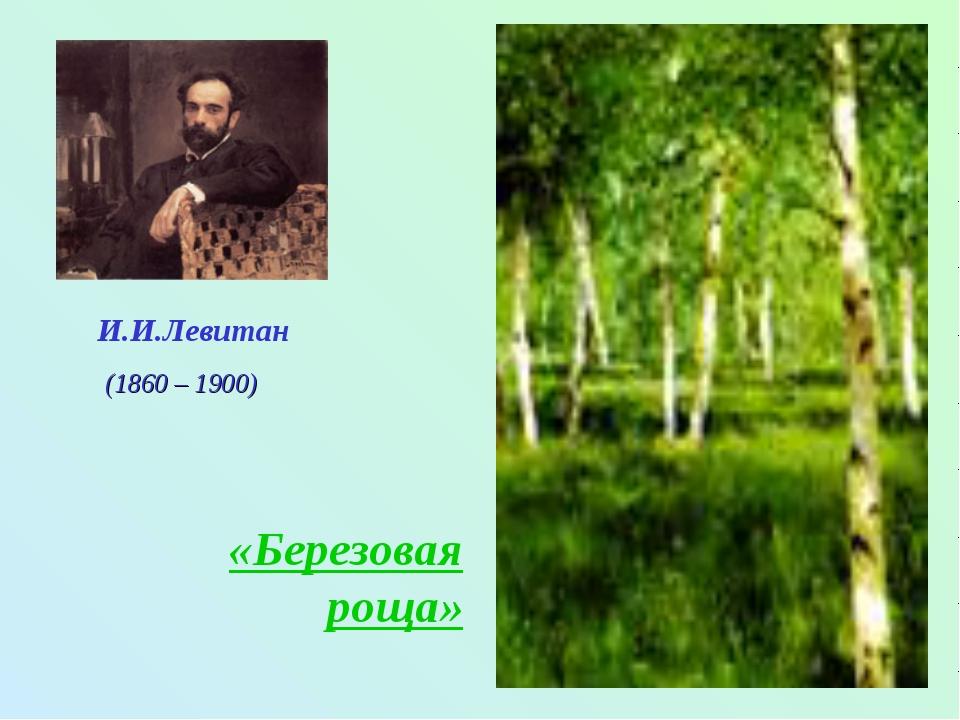 И.И.Левитан «Березовая роща» (1860 – 1900)
