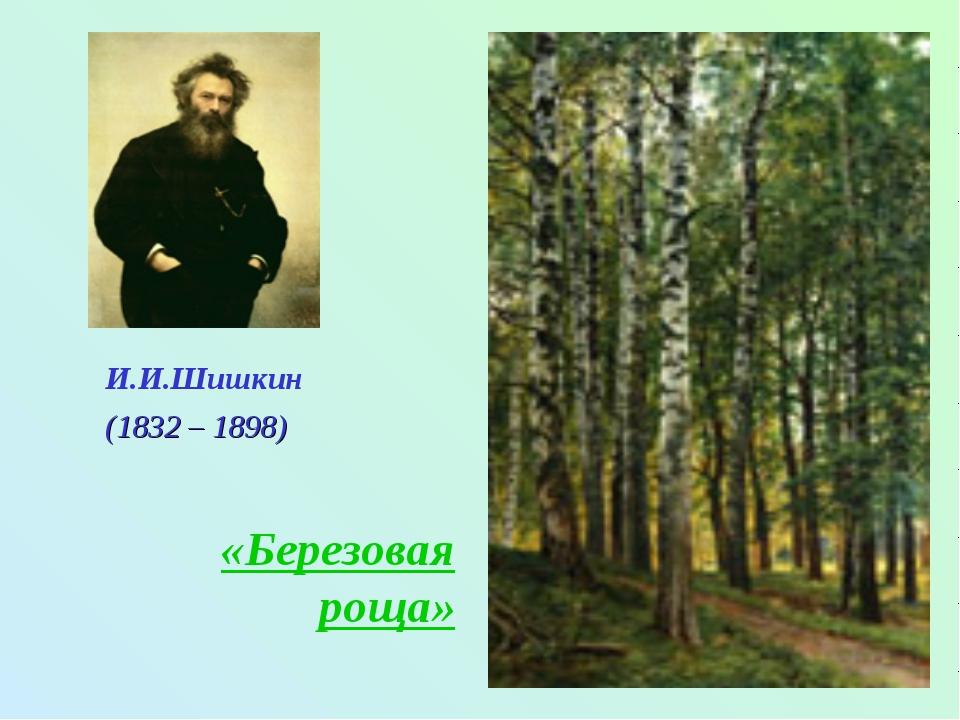И.И.Шишкин «Березовая роща» (1832 – 1898)