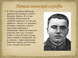 В 1940 году Ивана Бибишева призвали на военную службу в Красную Армию. В те г