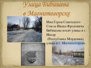 Имя Героя Советского Союза Ивана Фроловича Бибишева носят улица в г. Инсар (