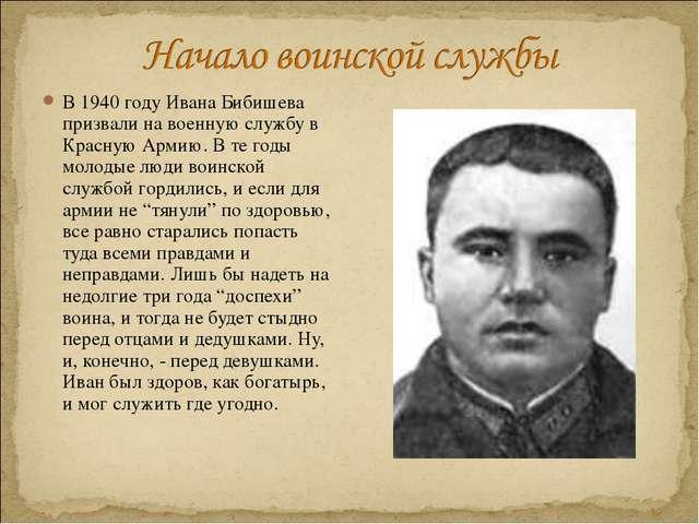 В 1940 году Ивана Бибишева призвали на военную службу в Красную Армию. В те г...