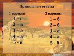 Правильные ответы 1 вариант 2 вариант 1 - г 2 – в 3 – а 4 – а 5 - в 1 – б 2 –