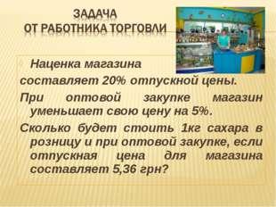 Наценка магазина составляет 20% отпускной цены. При оптовой закупке магазин у
