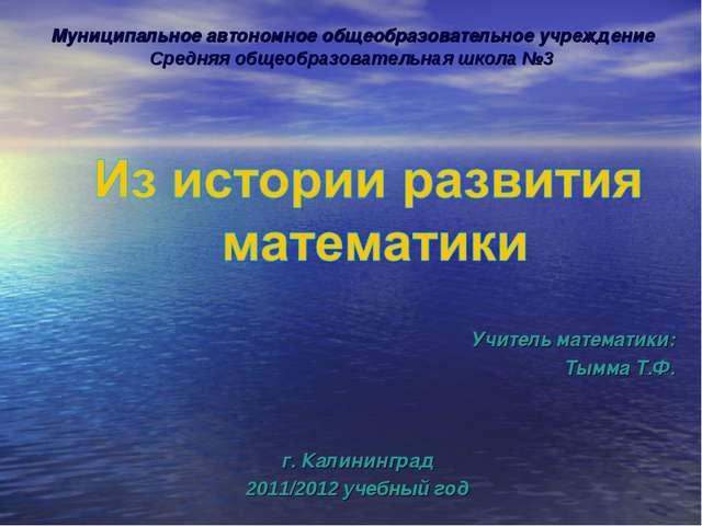 Учитель математики: Тымма Т.Ф. г. Калининград 2011/2012 учебный год Муниципа...