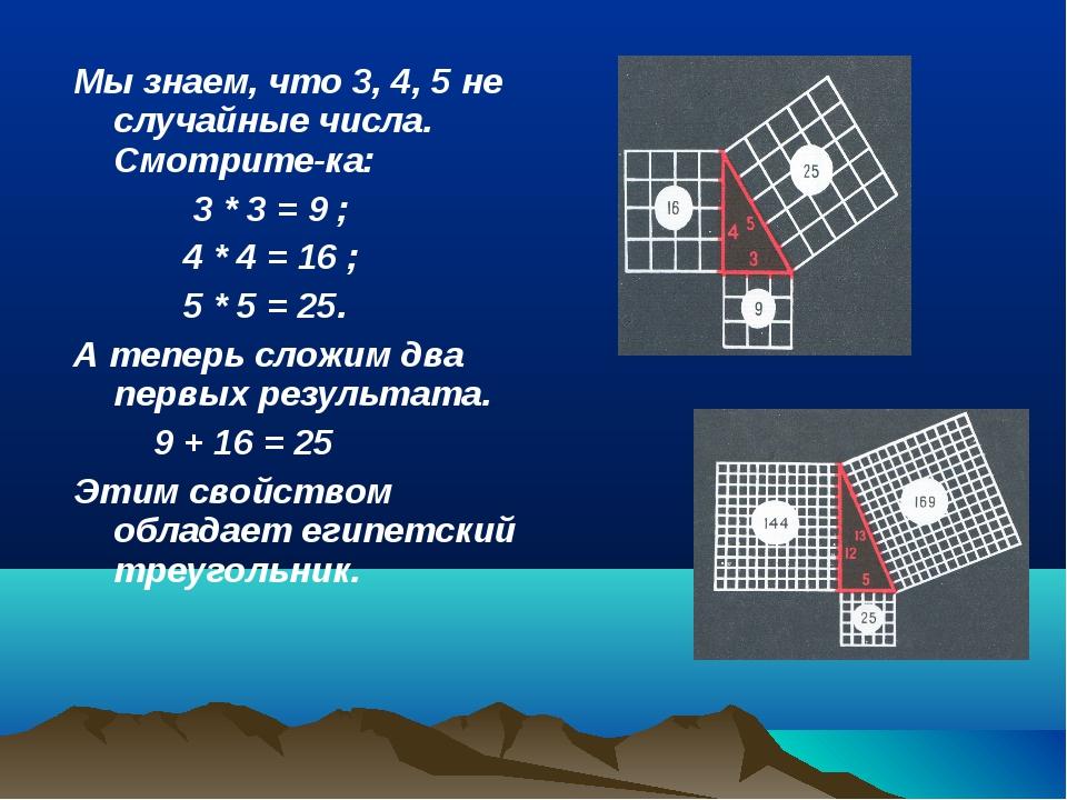 Мы знаем, что 3, 4, 5 не случайные числа. Смотрите-ка: 3 * 3 = 9 ; 4 * 4 = 16...