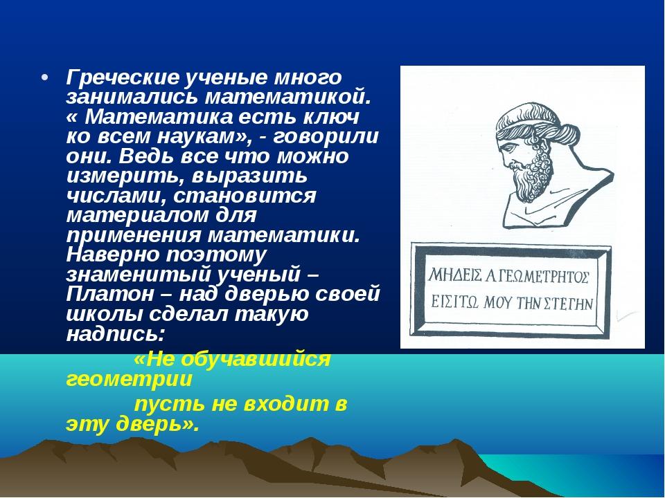 Греческие ученые много занимались математикой. « Математика есть ключ ко всем...