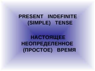 PRESENT INDEFINITE (SIMPLE) TENSE НАСТОЯЩЕЕ НЕОПРЕДЕЛЕННОЕ (ПРОСТОЕ) ВРЕМЯ
